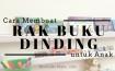 Cara Membuat Rak Buku Dinding Sendiri untuk Anak